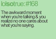 The awkward moment when you're talking and you realize no one cares about what you're saying bhahahahhaahha