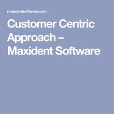 Customer Centric Approach – Maxident Software