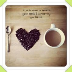 Love is when he knows how you like your coffee.