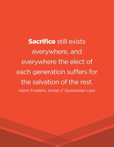 Sacrifice still exists everywhere, and everywhere the elect of each generation suffers for the salvation of the rest. Leiden, Sacrifice Quotes, Be Still, Quote Of The Day, Life Quotes, Inspirational Quotes, Motivation, Rest, Quotes About Life