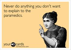 Never do anything you don't want to explain to the paramedics.