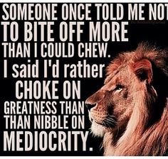 I'd rather choke on greatness than nibble on mediocrity