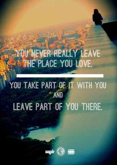 """""""You never really leave the place you love. You take part of it with you and leave part of you there."""""""
