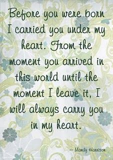 My precious son ♥ Before you were born, I carried you under my heart. From the moment you arrived in this world until the moment I leave it, I will always carry you in my heart. Choose Love, Favorite Person, My Girl, Daughters, Sons, Quotes Inspirational, My Heart, Mothers, Messages