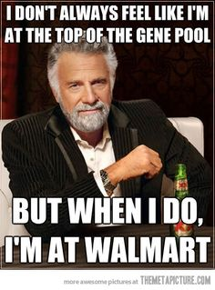 haha!  yep...and I'm sure someone else at Wal-mart is thinking the same thing about me when they're there.