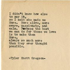"""""""I didn't know how else to say it, so I said she made me More. More alive, more aware, passionate, and calm. Perhaps the best we can do for those we love is to make them more, always so much more than they ever thought possible.""""  — Tyler Knott Gregson #Relationship"""