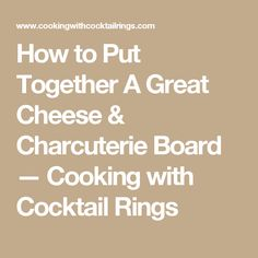 How to Put Together A Great Cheese & Charcuterie Board  — Cooking with Cocktail Rings