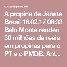 A propina de Janete  Brasil 16.02.17 08:33 Belo Monte rendeu 30 milhões de reais em propinas para o PT e o PMDB.  Antonio Palocci repassou o dinheiro roubado para a campanha de Dilma Rousseff. Mas envolveu também Erenice Guerra e a cúpula do PMDB do Senado.  Releia o depoimento de Delcídio Amaral: