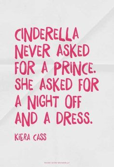 """Cinderella never asked for a prince. She asked for a night off and a dress"". An inspirational and fun quote by author Kiera Cass"