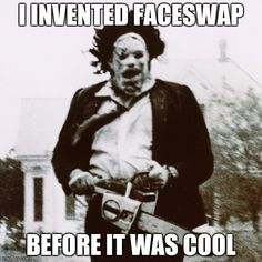 Good Ol' Leatherface | I INVENTED FACESWAP BEFORE IT WAS COOL | image tagged in leatherface,memes | made w/ Imgflip meme maker