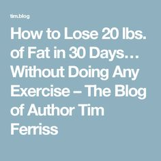 How to Lose 20 lbs. of Fat in 30 Days… Without Doing Any Exercise – The Blog of Author Tim Ferriss
