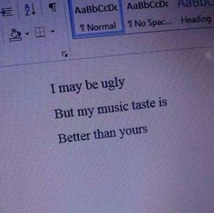 I may be ugly, but my music taste is better than yours Music Humor, Music Quotes, Music Memes, The Words, Pretty Words, Mood Pics, Quote Aesthetic, Infp, Mood Quotes