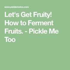 Let's Get Fruity! How to Ferment Fruits. - Pickle Me Too