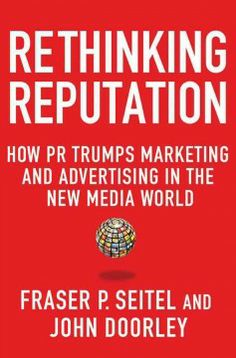 Rethinking reputation : how PR trumps marketing and advertising in the new media world / Fraser P. Seitel, John Doorley.