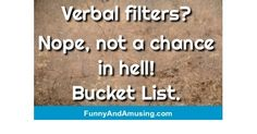 Verbal filters? Nope, not a chance in hell! Bucket List.