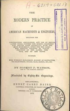 Watson, Egbert P. The Modern practice of American machinists & engineers : including the construction, application, and use of drills, lathe tools, cutters for boring cylinders and hollow work generally ... together with workshop management, economy of manufacture, the steam-engine...   Philadelphia : Henry Carey Baird ; London : Trübner & Co,, 1872
