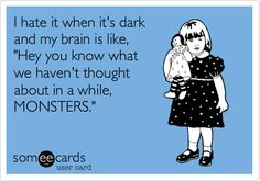 someecards in the dark | someecards.com - I hate it when it's dark and my brain is like,