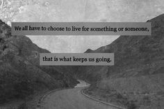 We all have to choose to live for something or someone, the is what keeps us going