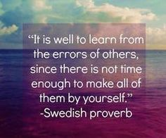 Swedish Proverb: It is well to learn from the errors of others, since there is not time enough to make all of them by yourself.