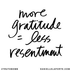 more gratitude = less resentment @DanielleLaPorte #Truthbomb http://www.daniellelaporte.com/truthbomb/truthbomb-804/