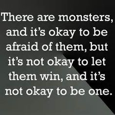 There are monsters, and it's okay to be afraid of them, but it's not okay to let them win, and it's not okay to be one.