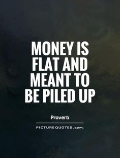 Money is flat and meant to be piled up. Money quotes on PictureQuotes.com.