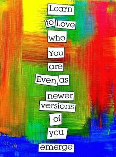 Learn to love who you are Even as newer versions of you emerge   Inspirational Quotes