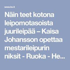 Näin teet kotona leipomotasoista juurileipää – Kaisa Johansson opettaa mestarileipurin niksit - Ruoka - Helsingin Sanomat Teet
