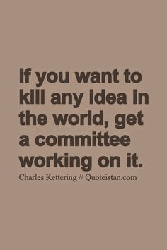 If you want to kill any idea in the world get a committee working on it. http://www.quoteistan.com/2015/05/if-you-want-to-kill-any-idea-in-world.html
