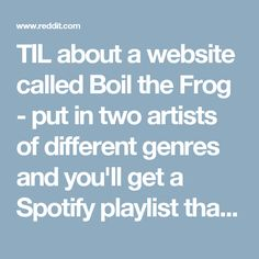 TIL about a website called Boil the Frog - put in two artists of different genres and you'll get a Spotify playlist that gradually and seamlessly takes you from point A to point B. - Music