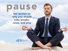 The holiday season is the perfect time to focus on life outside of your business.  As the year draws to a close, these great quotes can help remind all of us to pause, recharge, and play.   Pause: 10 Quotes on Why You Should Take Breaks, Relax, and Play http://articles.bplans.com/pause-quotes-take-breaks-relax-play/?utm_campaign=coschedule&utm_source=pinterest&utm_medium=Bplans&utm_content=Pause%3A%2010%20Quotes%20on%20Why%20You%20Should%20Take%20Breaks%2C%20Relax%2C%20and%20Play