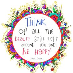 A beautiful quote from Anne Frank. Really, no matter how bad it may seem... change your focus! There is ALWAYS a better thought. Reach for one right now... as you continue to life WILL get better! <3