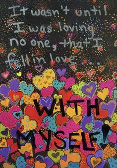 In love with myself - everyone should be in love with themselves, though a lot of people  need to learn to love others more, or at least as much, as they love themselves