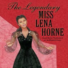 More than ever I wish I could talk to him, asking him if he knew as much about her life as I now do after reading this most recent picture book biography about her life.                        The Legendary Miss Lena Horne (Atheneum Books For Young Readers, January 24, 2017) written by Carole Boston Weatherford with art by Elizabeth Zunon is stunning.  Readers will be captivated as soon as they read her introductory quotation before the narrative begins.