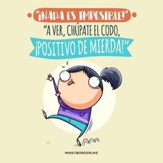 """¡Nada es imposible!"" ""A ver, chúpate el codo, ¡positivo de mierda!"" Great Quotes, Inspirational Quotes, Funny Note, Frases Humor, Mr Wonderful, More Than Words, Happy Thoughts, Sentences, Feel Good"