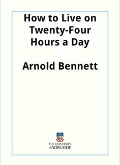 How to Live on Twenty-Four Hours a Day / Arnold Bennett