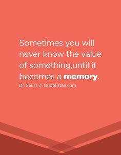 Sometimes you will never know the value of something,until it becomes a memory.