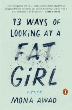 Follows Lizzie, a young woman growing up in Mississauga, as she fights her way from fat to thin, but who still, even as a married adult woman, sees herself as a fat girl. 13 ways of looking at a fat girl by Mona Awad