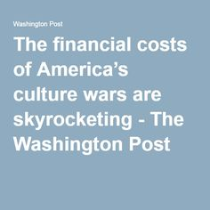 The financial costs of America's culture wars are skyrocketing - The Washington Post