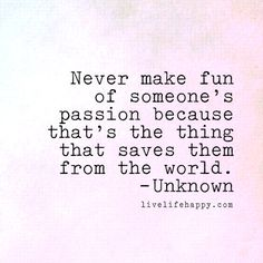 Never make fun of someone's passion because that's the thing that saves them from the world. - Unk, livelifehappy.com