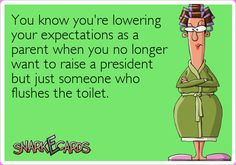 You know you're lowering your expectations as a parent when you no longer want to raise a president, but just someone who flushes the toilet.