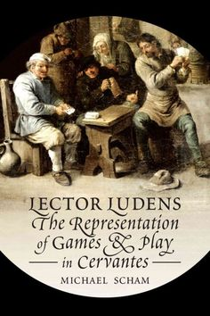 Lector ludens : the representation of games and play in Cervantes / Michael Scham.