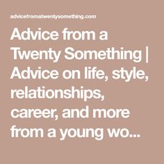 Advice From A Twenty Something | Advice On Life, Style, Relationships,  Career,