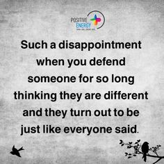 Such a disappointment when you defend someone for so long thinking they are different and they turn out to be just like everyone else.