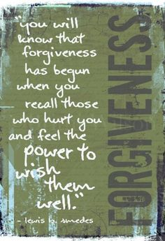 forgiveness...it's a beautiful thing once YOU allow God to soften YOUR heart. And...life/things in general go by so much more smoothly for you. It's hard to forgive, but I always tell myself that God forgives me of the rotten things I've even done.