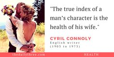 """""""The true index of a man's character is the health of his wife.""""   - CYRIL CONNOLY (1903 to 1973) English writer"""