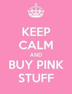 Keep calm and buy pink stuff