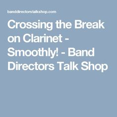 Crossing the Break on Clarinet - Smoothly! - Band Directors Talk Shop
