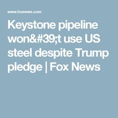 Keystone pipeline won't use US steel despite Trump pledge | Fox News