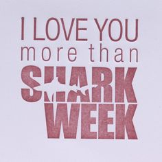 I love you more than....shark week!